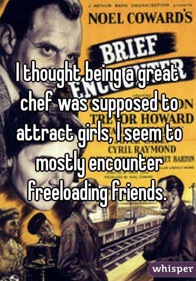 I thought being a great chef was supposed to attract girls, I seem to mostly encounter freeloading friends.