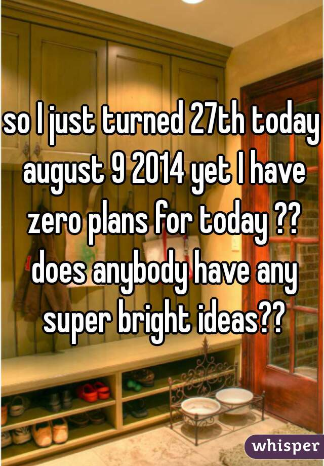 so I just turned 27th today august 9 2014 yet I have zero plans for today ?? does anybody have any super bright ideas??