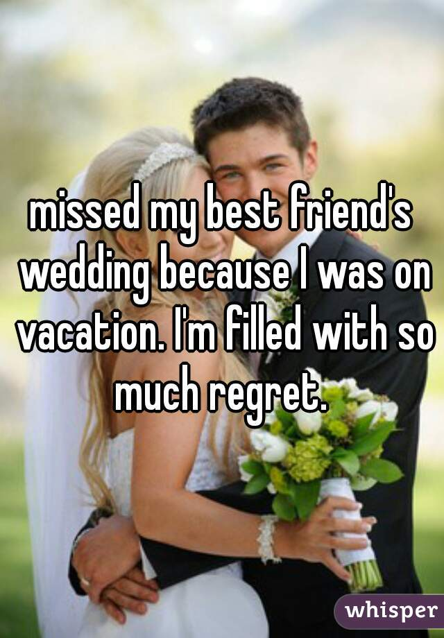 missed my best friend's wedding because I was on vacation. I'm filled with so much regret.