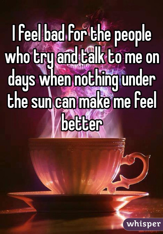 I feel bad for the people who try and talk to me on days when nothing under the sun can make me feel better