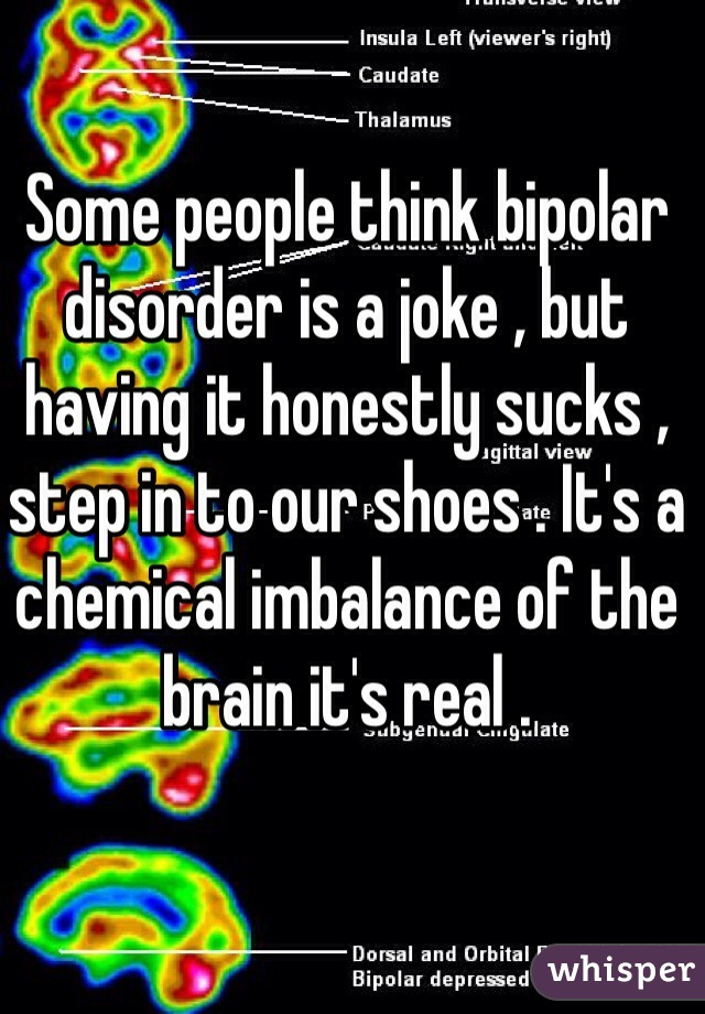 Some people think bipolar disorder is a joke , but having it honestly sucks , step in to our shoes . It's a chemical imbalance of the brain it's real .