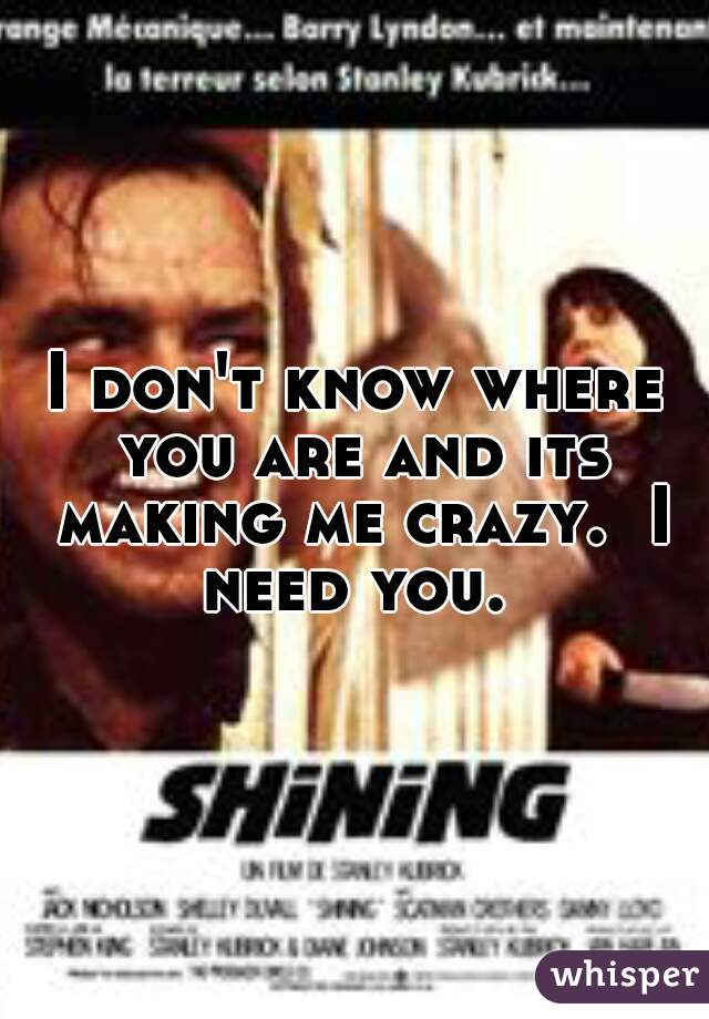 I don't know where you are and its making me crazy.  I need you.