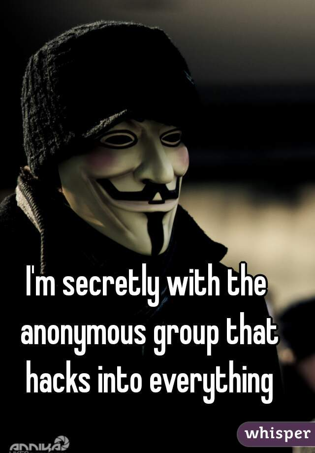 I'm secretly with the anonymous group that hacks into everything