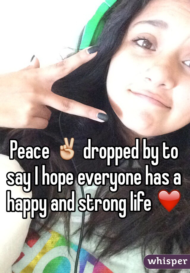 Peace ✌️ dropped by to say I hope everyone has a happy and strong life ❤️