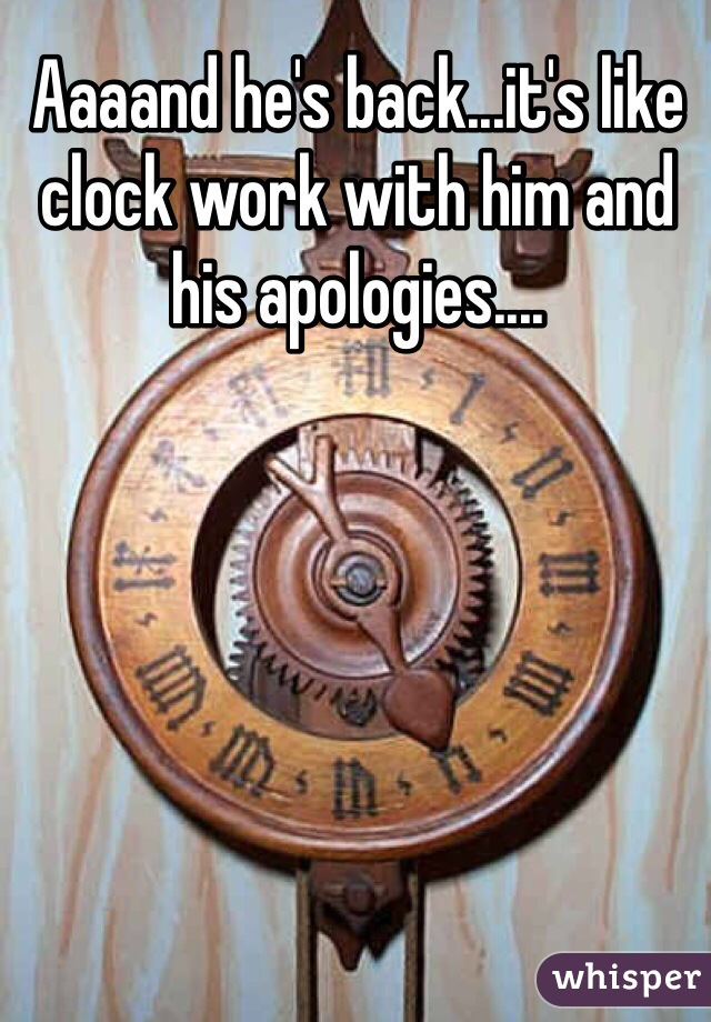 Aaaand he's back...it's like clock work with him and his apologies....