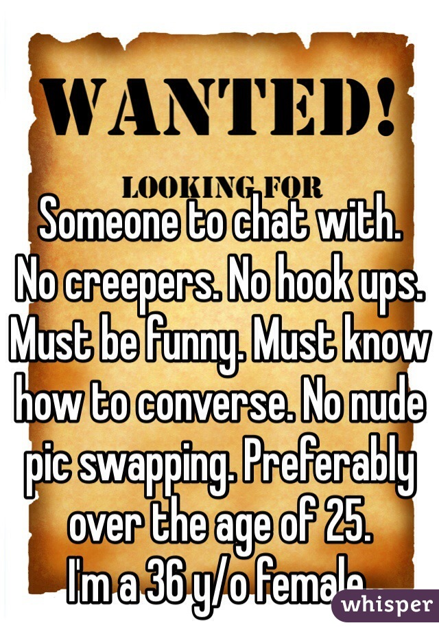 Someone to chat with.  No creepers. No hook ups.  Must be funny. Must know how to converse. No nude pic swapping. Preferably over the age of 25.  I'm a 36 y/o female.