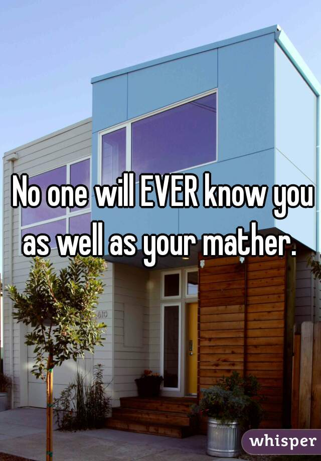 No one will EVER know you as well as your mather.