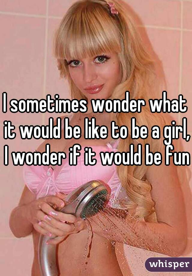 I sometimes wonder what it would be like to be a girl, I wonder if it would be fun