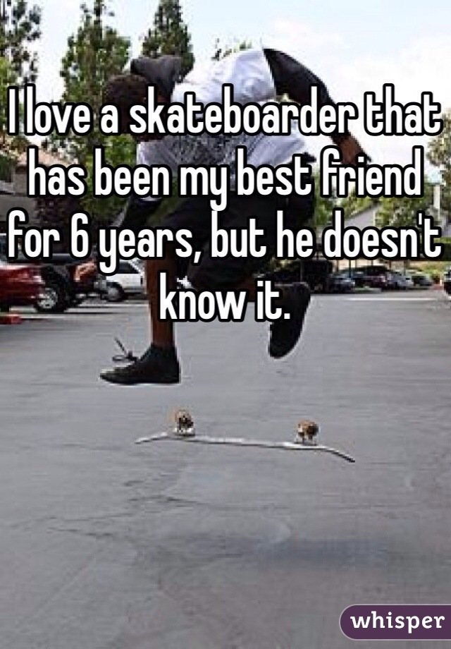I love a skateboarder that has been my best friend for 6 years, but he doesn't know it.