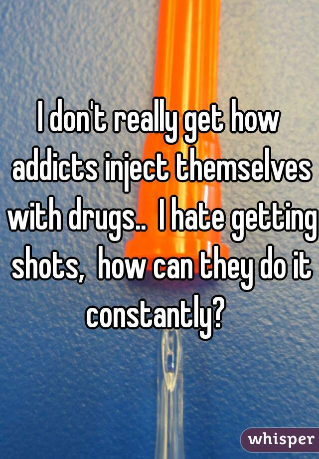 I don't really get how addicts inject themselves with drugs..  I hate getting shots,  how can they do it constantly?