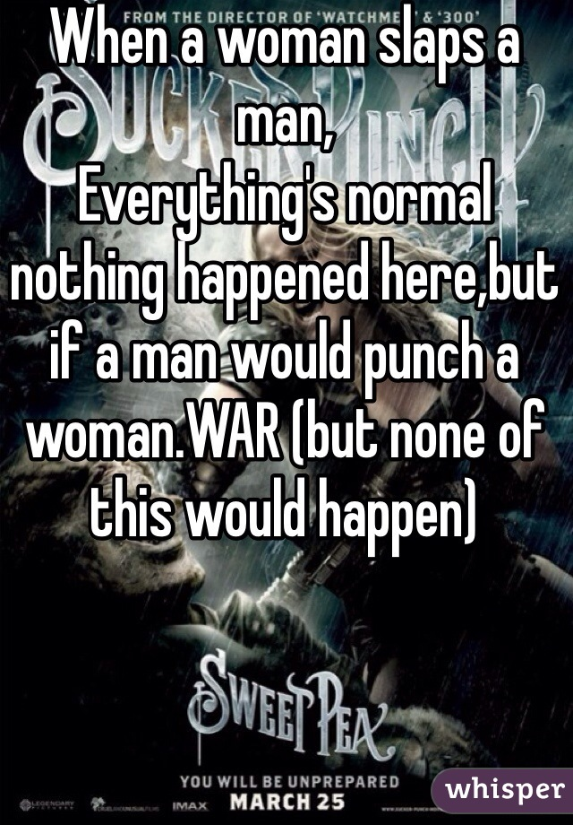 When a woman slaps a man, Everything's normal nothing happened here,but if a man would punch a woman.WAR (but none of this would happen)