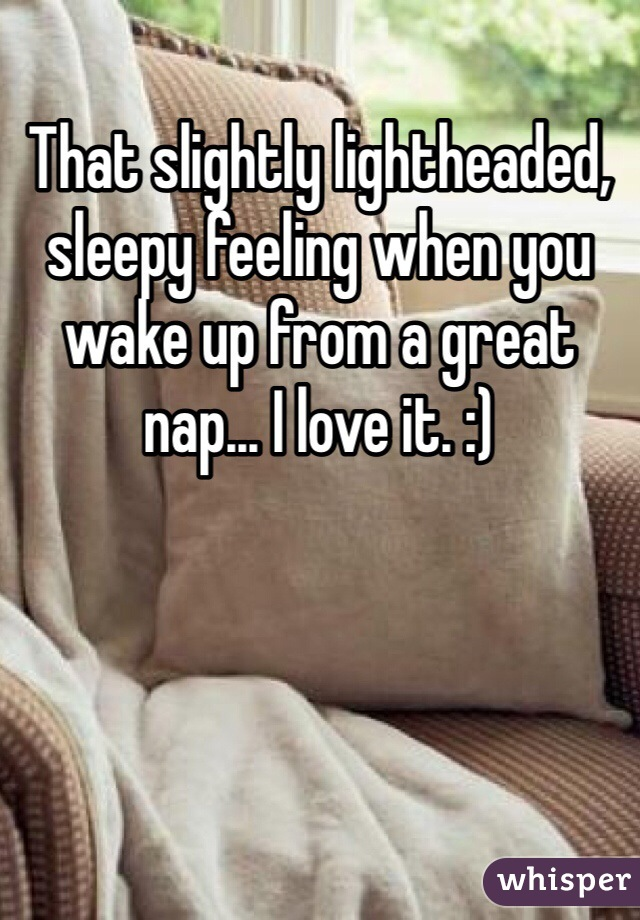 That slightly lightheaded, sleepy feeling when you wake up from a great nap... I love it. :)