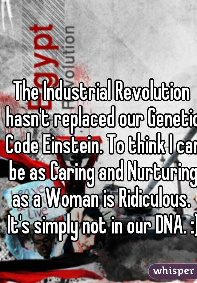 The Industrial Revolution hasn't replaced our Genetic Code Einstein. To think I can be as Caring and Nurturing as a Woman is Ridiculous.  It's simply not in our DNA. :)