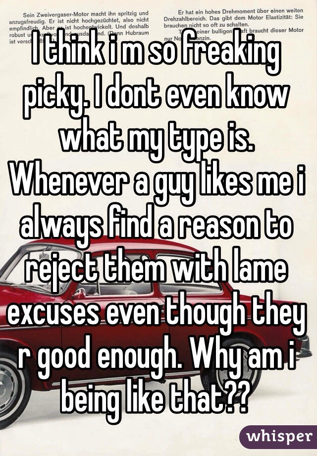 I think i m so freaking picky. I dont even know what my type is. Whenever a guy likes me i always find a reason to reject them with lame excuses even though they r good enough. Why am i being like that??