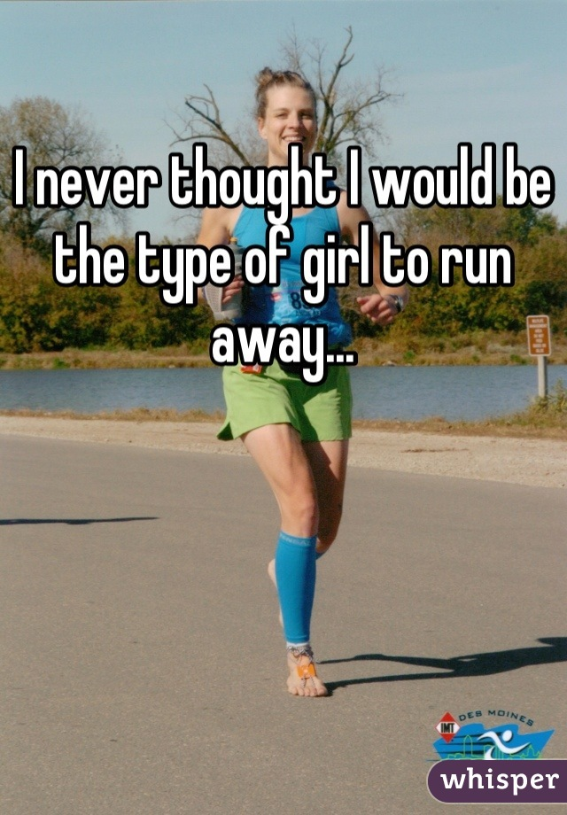 I never thought I would be the type of girl to run away...