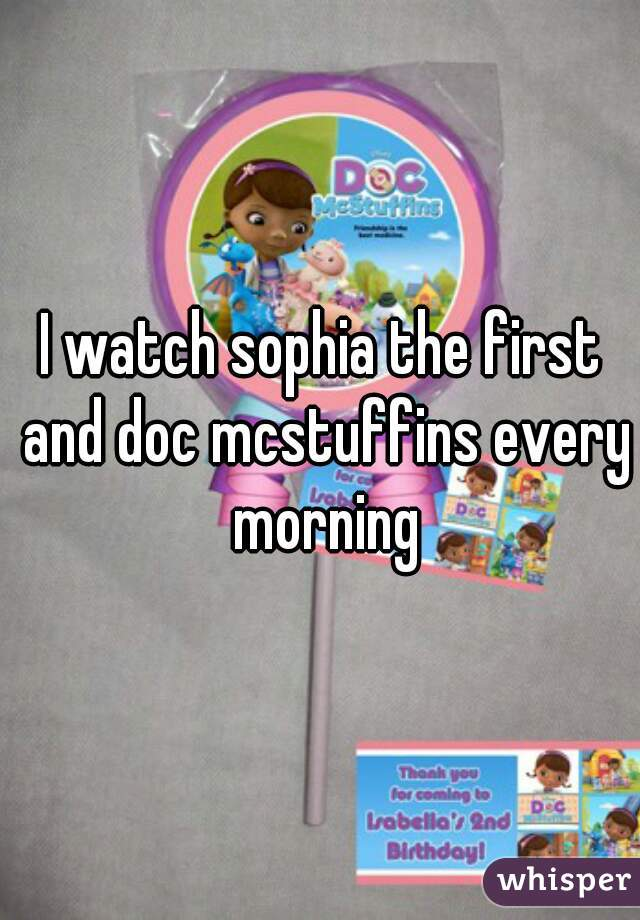 I watch sophia the first and doc mcstuffins every morning