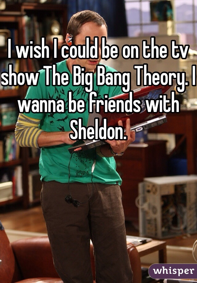 I wish I could be on the tv show The Big Bang Theory. I wanna be friends with Sheldon.