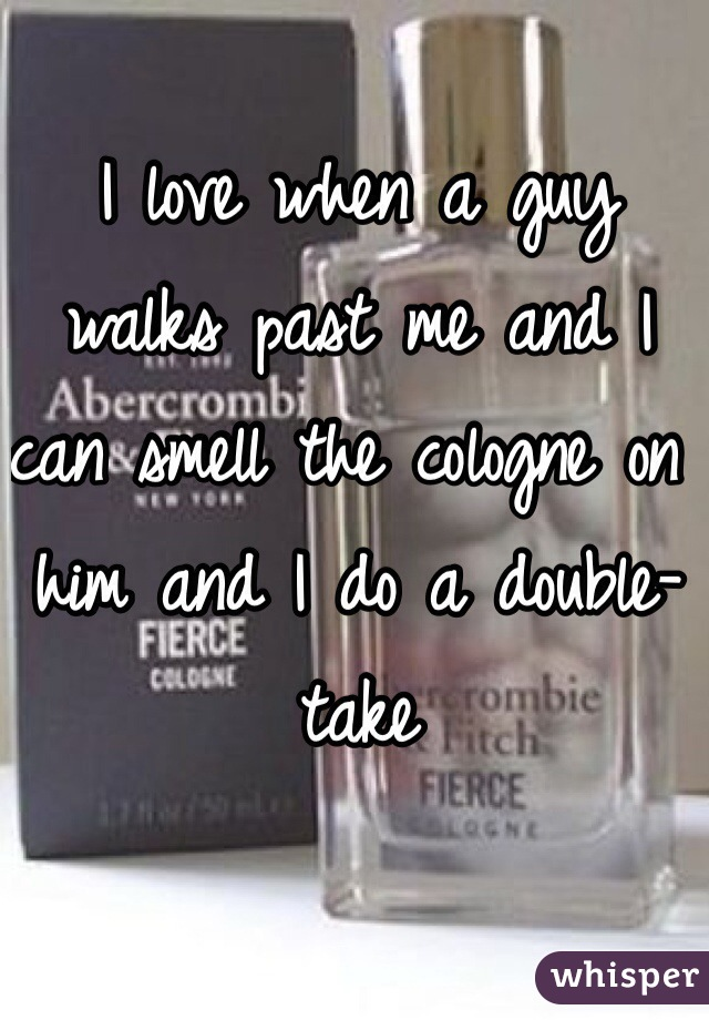 I love when a guy walks past me and I can smell the cologne on him and I do a double-take