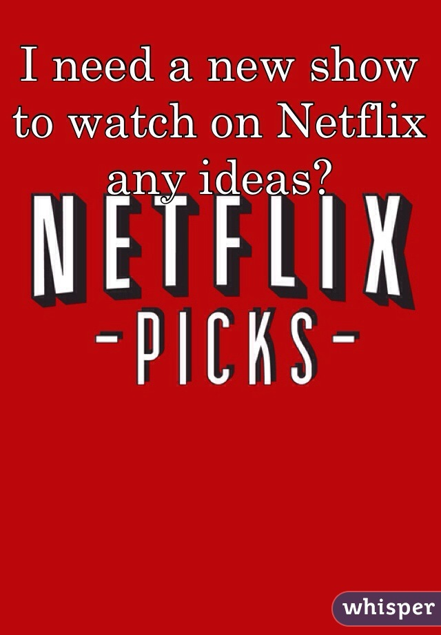 I need a new show to watch on Netflix any ideas?