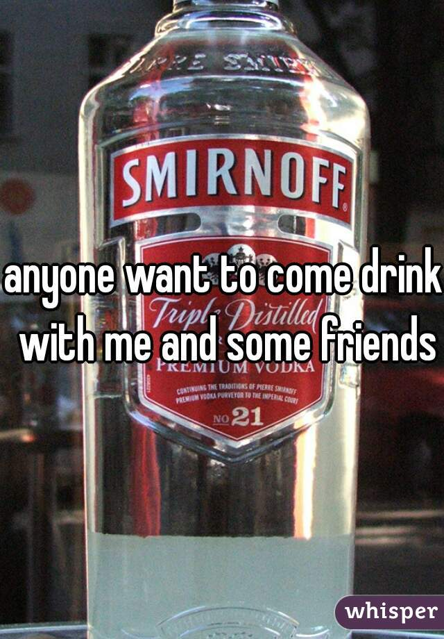 anyone want to come drink with me and some friends?