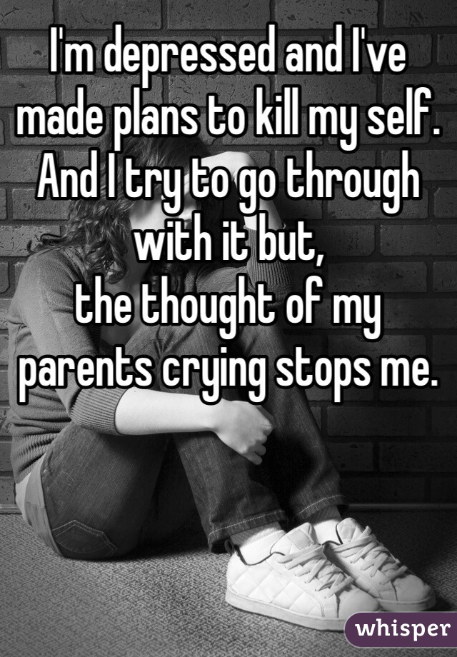 I'm depressed and I've made plans to kill my self. And I try to go through with it but, the thought of my parents crying stops me.