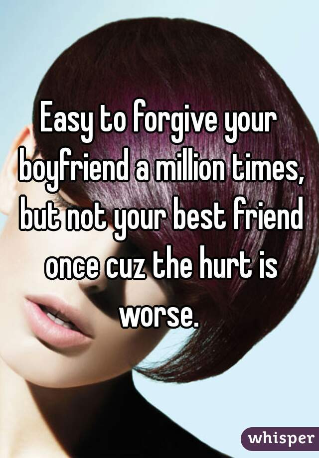 Easy to forgive your boyfriend a million times, but not your best friend once cuz the hurt is worse.