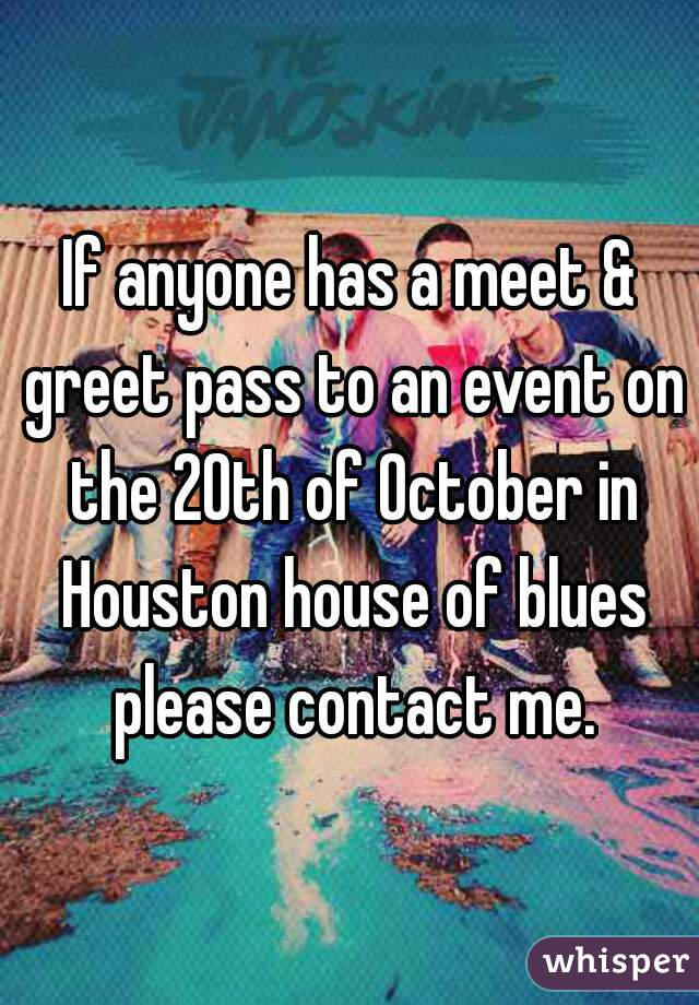 If anyone has a meet & greet pass to an event on the 20th of October in Houston house of blues please contact me.
