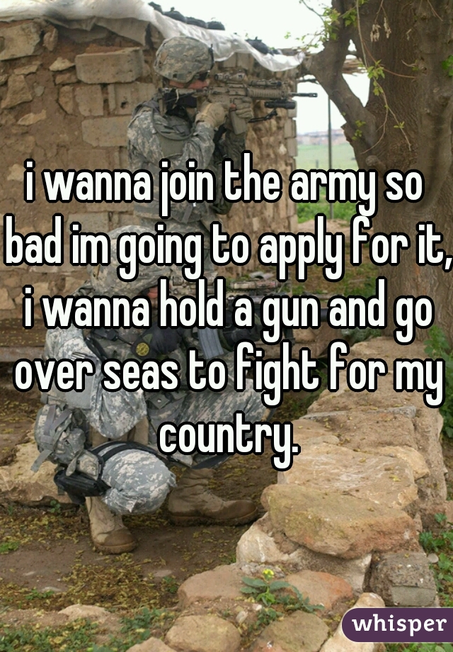 i wanna join the army so bad im going to apply for it, i wanna hold a gun and go over seas to fight for my country.
