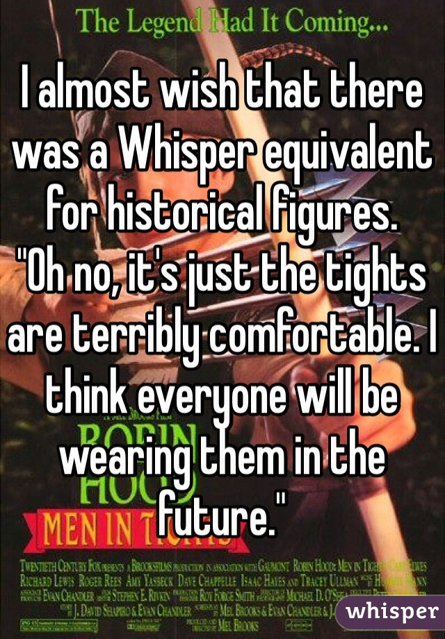 """I almost wish that there was a Whisper equivalent for historical figures.  """"Oh no, it's just the tights are terribly comfortable. I think everyone will be wearing them in the future."""""""