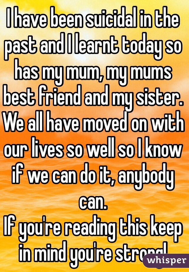 I have been suicidal in the past and I learnt today so has my mum, my mums best friend and my sister. We all have moved on with our lives so well so I know if we can do it, anybody can. If you're reading this keep in mind you're strong!