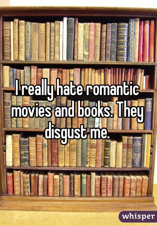 I really hate romantic movies and books. They disgust me.