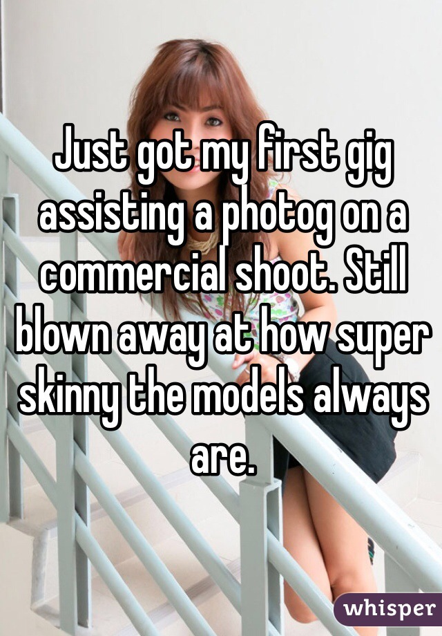 Just got my first gig assisting a photog on a commercial shoot. Still blown away at how super skinny the models always are.