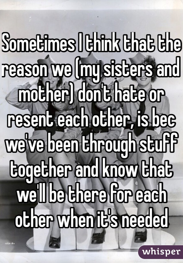 Sometimes I think that the reason we (my sisters and mother) don't hate or resent each other, is bec we've been through stuff together and know that we'll be there for each other when it's needed