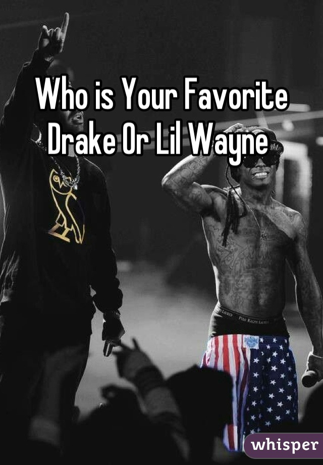 Who is Your Favorite Drake Or Lil Wayne