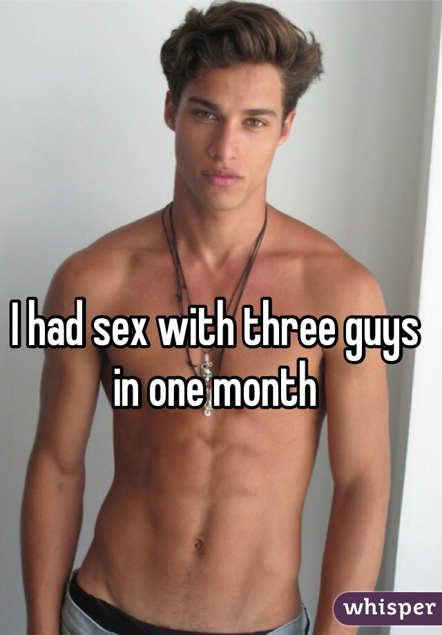 I had sex with three guys in one month