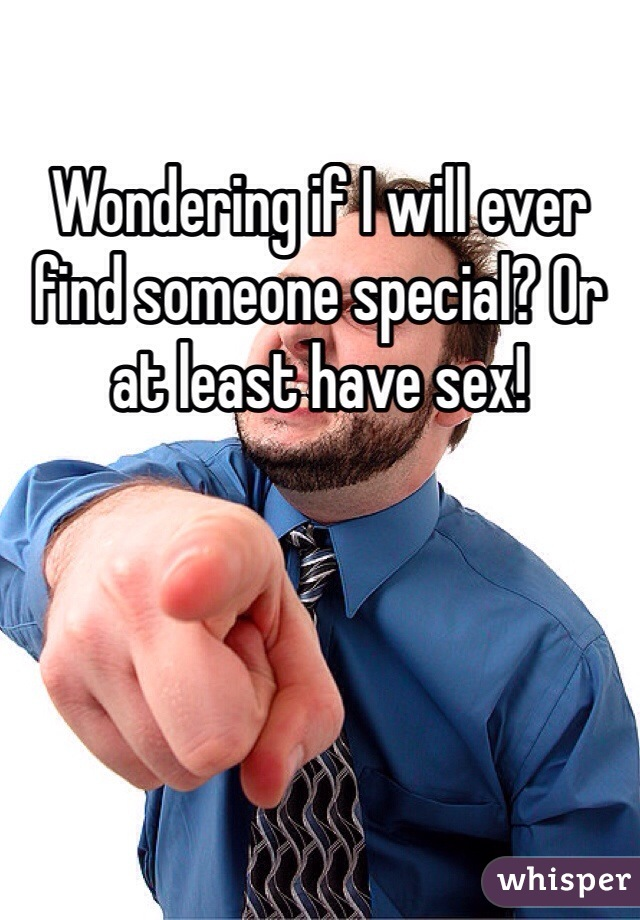 Wondering if I will ever find someone special? Or at least have sex!