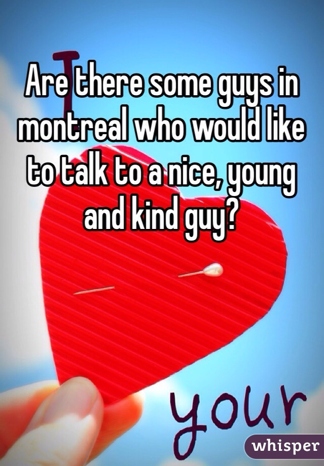 Are there some guys in montreal who would like to talk to a nice, young and kind guy?
