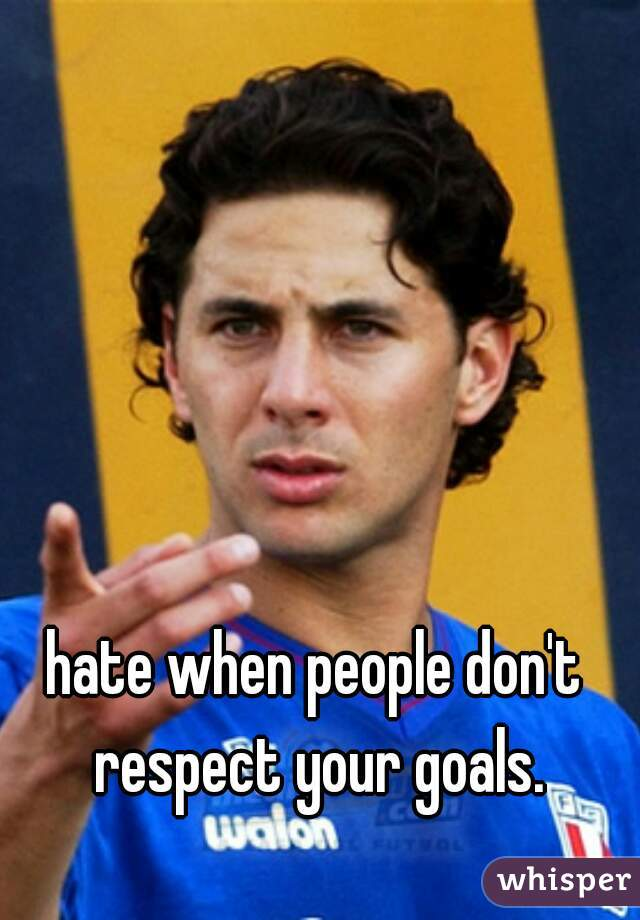 hate when people don't respect your goals.