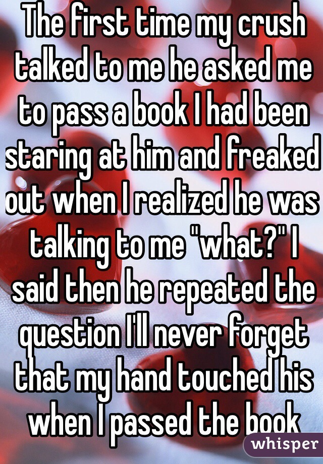 """The first time my crush talked to me he asked me to pass a book I had been staring at him and freaked out when I realized he was talking to me """"what?"""" I said then he repeated the question I'll never forget that my hand touched his when I passed the book"""