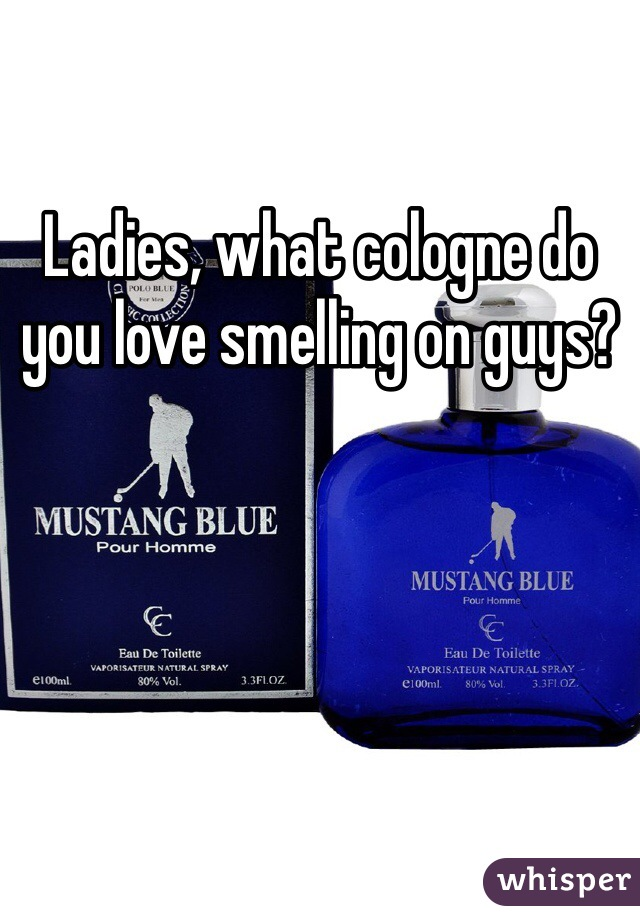 Ladies, what cologne do you love smelling on guys?