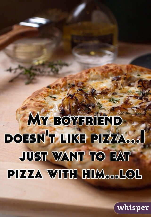 My boyfriend doesn't like pizza...I just want to eat pizza with him...lol