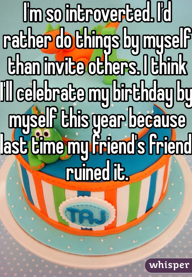 I'm so introverted. I'd rather do things by myself than invite others. I think I'll celebrate my birthday by myself this year because last time my friend's friend ruined it.