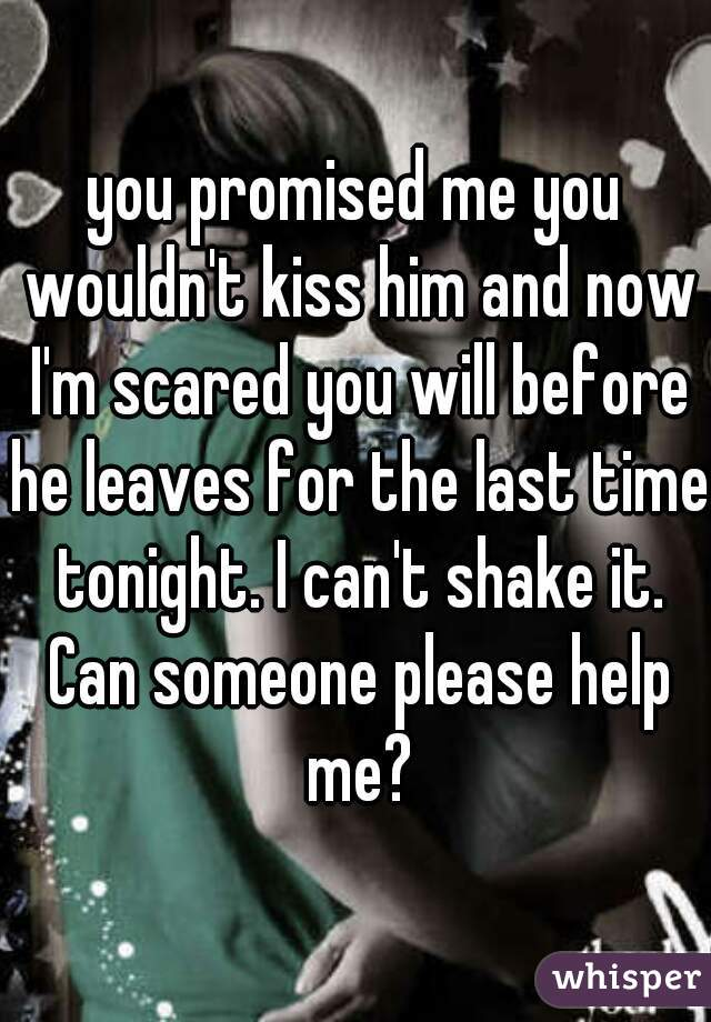 you promised me you wouldn't kiss him and now I'm scared you will before he leaves for the last time tonight. I can't shake it. Can someone please help me?