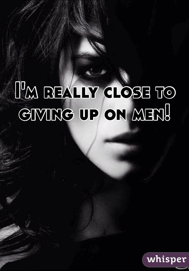I'm really close to giving up on men!