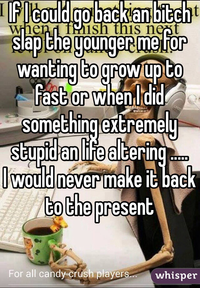 If I could go back an bitch slap the younger me for wanting to grow up to fast or when I did something extremely stupid an life altering ..... I would never make it back to the present