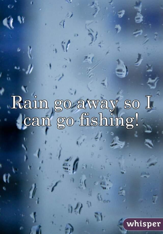 Rain go away so I can go fishing!
