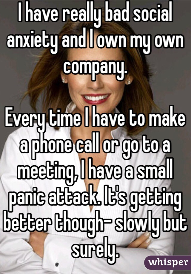 I have really bad social anxiety and I own my own company.  Every time I have to make a phone call or go to a meeting, I have a small panic attack. It's getting better though- slowly but surely.