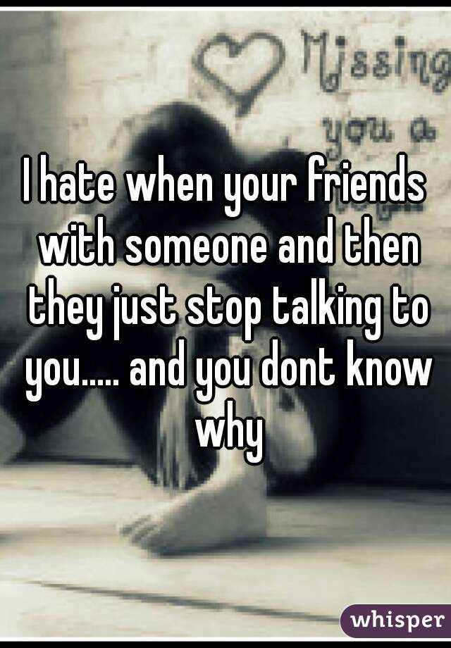 I hate when your friends with someone and then they just stop talking to you..... and you dont know why