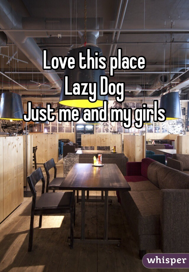 Love this place  Lazy Dog Just me and my girls