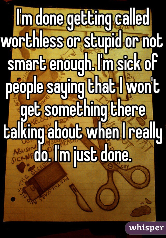 I'm done getting called worthless or stupid or not smart enough. I'm sick of people saying that I won't get something there talking about when I really do. I'm just done.